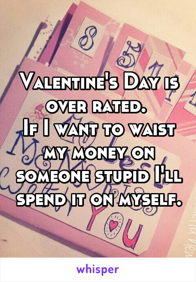 Valentine's Day is over rated.  If I want to waist my money on someone stupid I'll spend it on myself.
