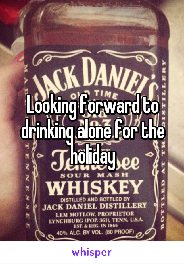 Looking forward to drinking alone for the holiday