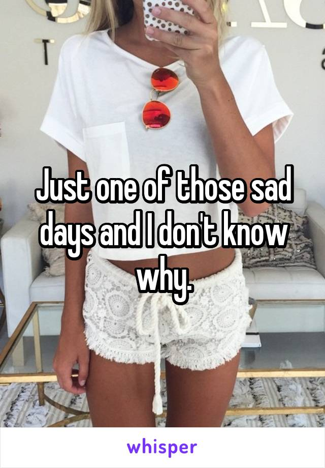 Just one of those sad days and I don't know why.