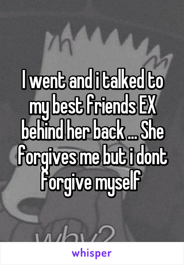 I went and i talked to my best friends EX behind her back ... She forgives me but i dont forgive myself