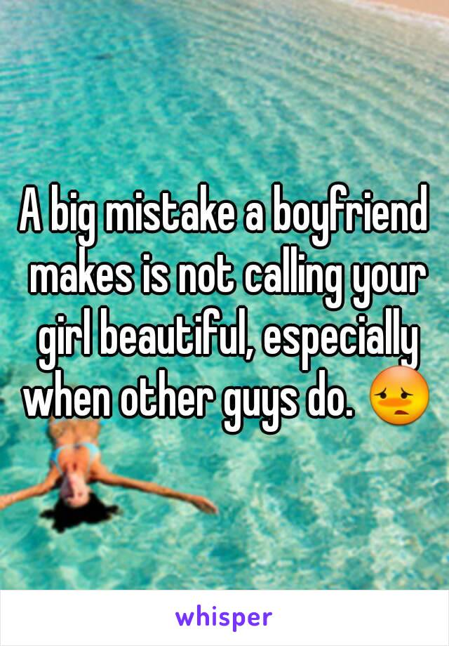 A big mistake a boyfriend makes is not calling your girl beautiful, especially when other guys do. 😳
