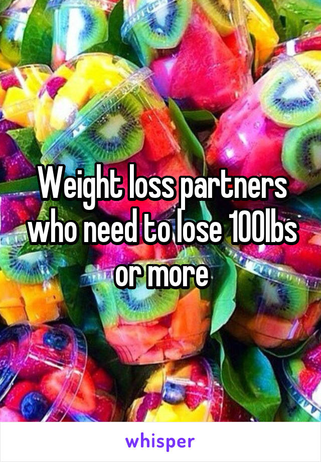 Weight loss partners who need to lose 100lbs or more