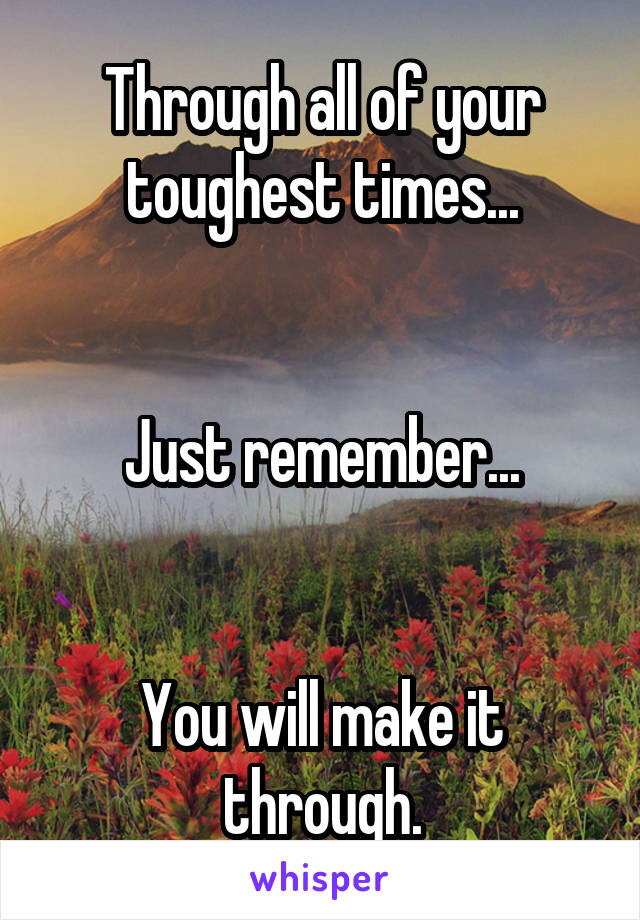 Through all of your toughest times...   Just remember...   You will make it through.