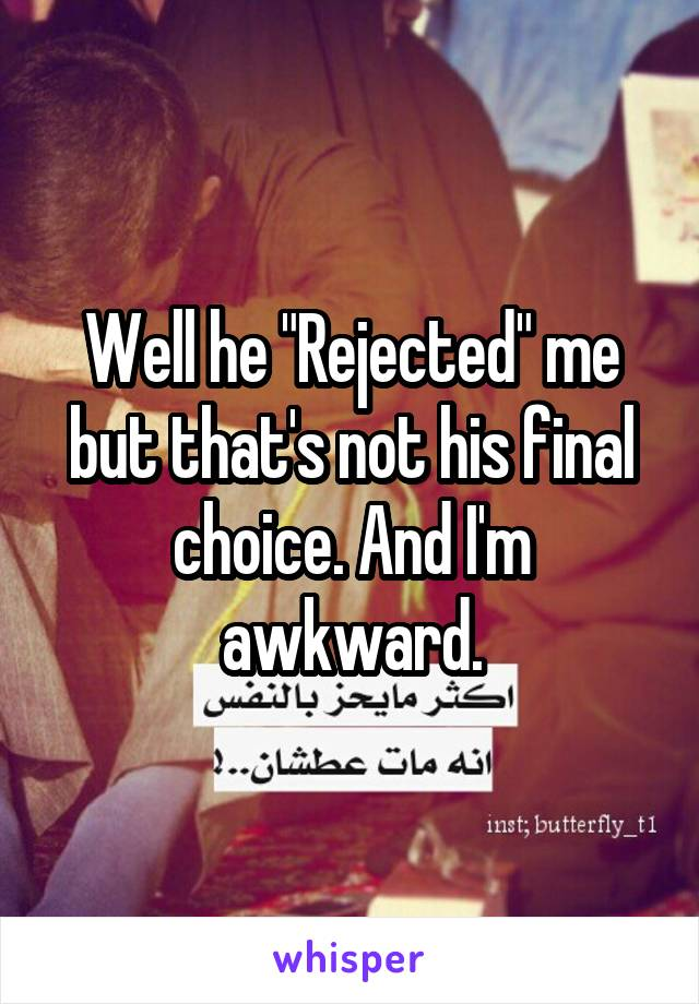 """Well he """"Rejected"""" me but that's not his final choice. And I'm awkward."""