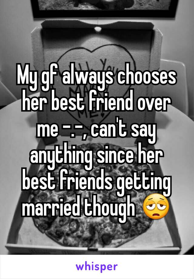 My gf always chooses her best friend over me -.-, can't say anything since her best friends getting married though 😩