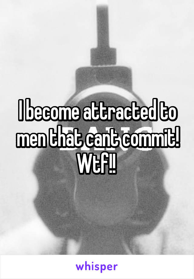 I become attracted to men that cant commit! Wtf!!