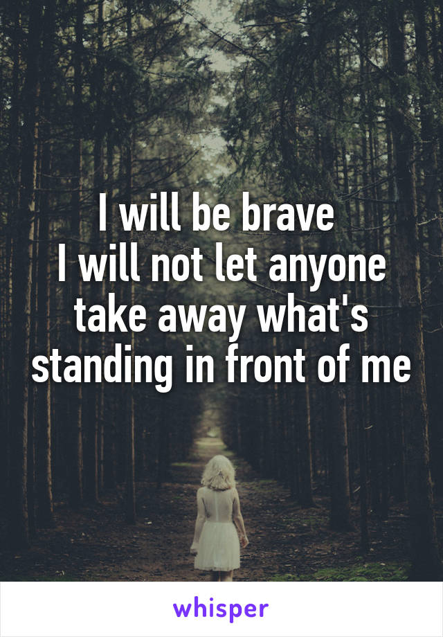 I will be brave  I will not let anyone take away what's standing in front of me