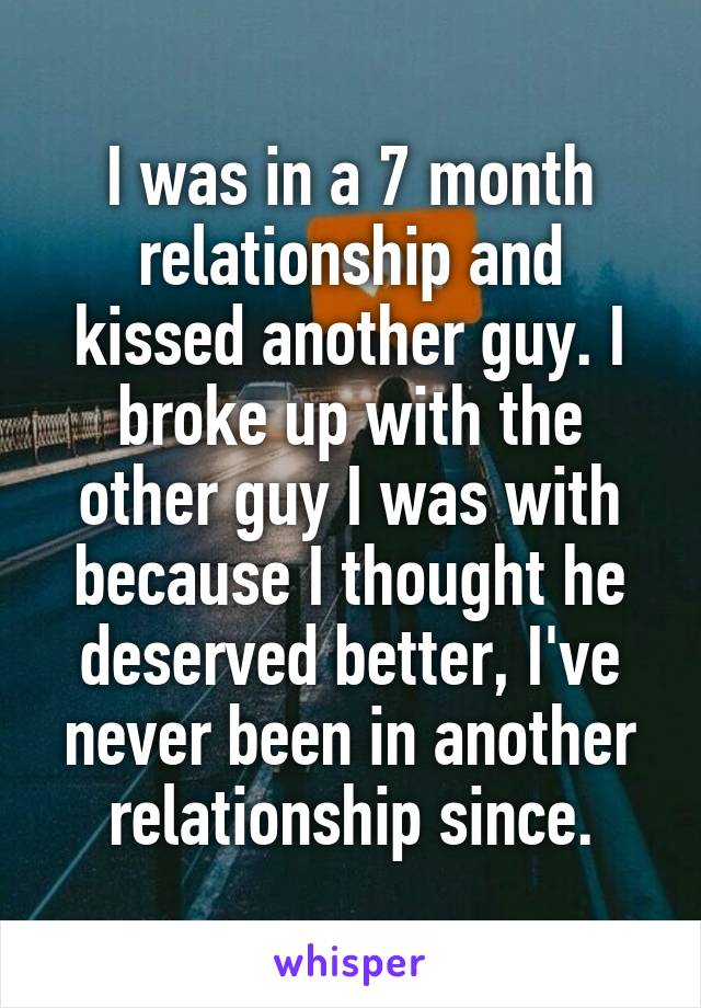 I was in a 7 month relationship and kissed another guy. I broke up with the other guy I was with because I thought he deserved better, I've never been in another relationship since.
