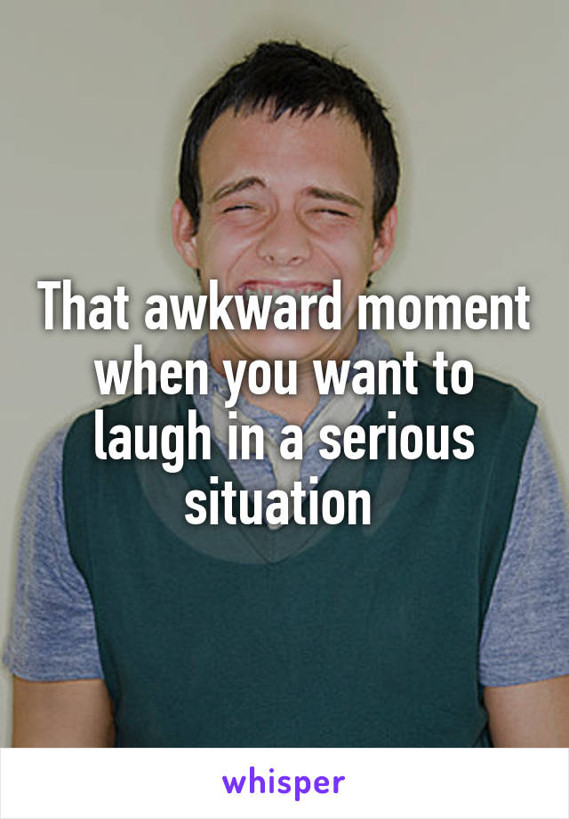 That awkward moment when you want to laugh in a serious situation
