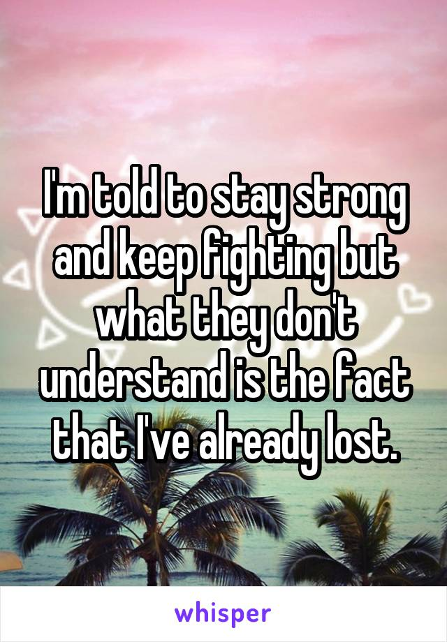 I'm told to stay strong and keep fighting but what they don't understand is the fact that I've already lost.