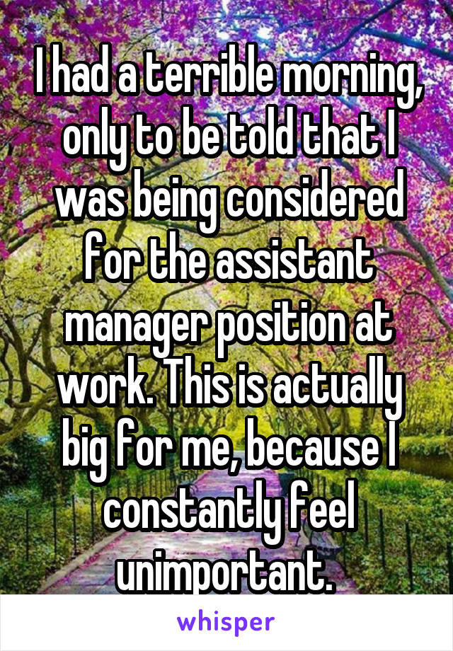 I had a terrible morning, only to be told that I was being considered for the assistant manager position at work. This is actually big for me, because I constantly feel unimportant.