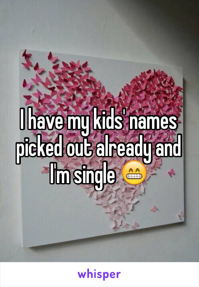 I have my kids' names picked out already and I'm single 😁