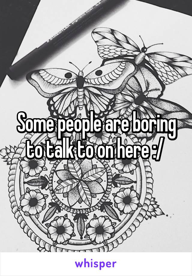 Some people are boring to talk to on here :/