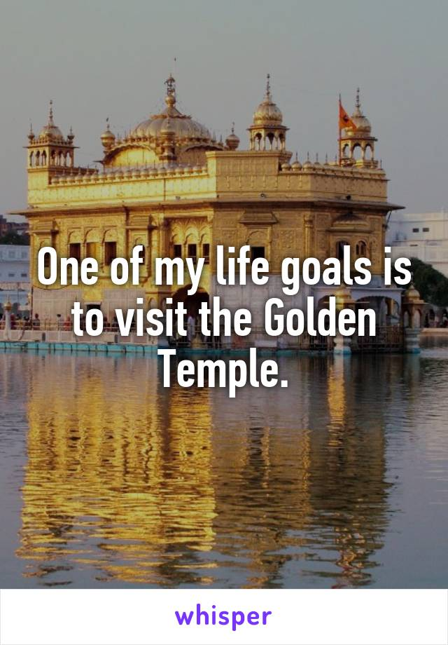 One of my life goals is to visit the Golden Temple.
