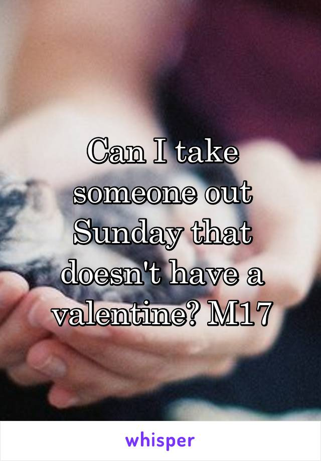 Can I take someone out Sunday that doesn't have a valentine? M17