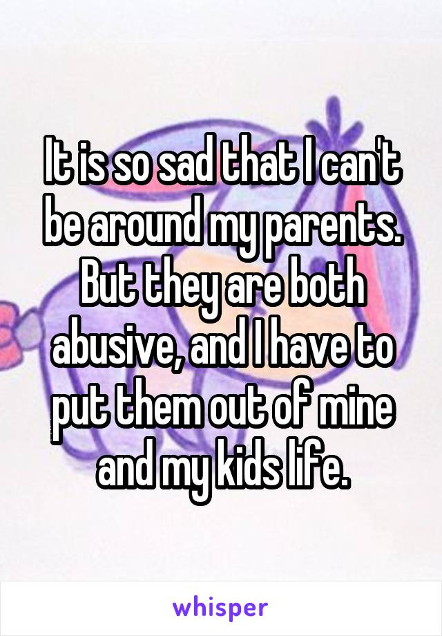 It is so sad that I can't be around my parents. But they are both abusive, and I have to put them out of mine and my kids life.