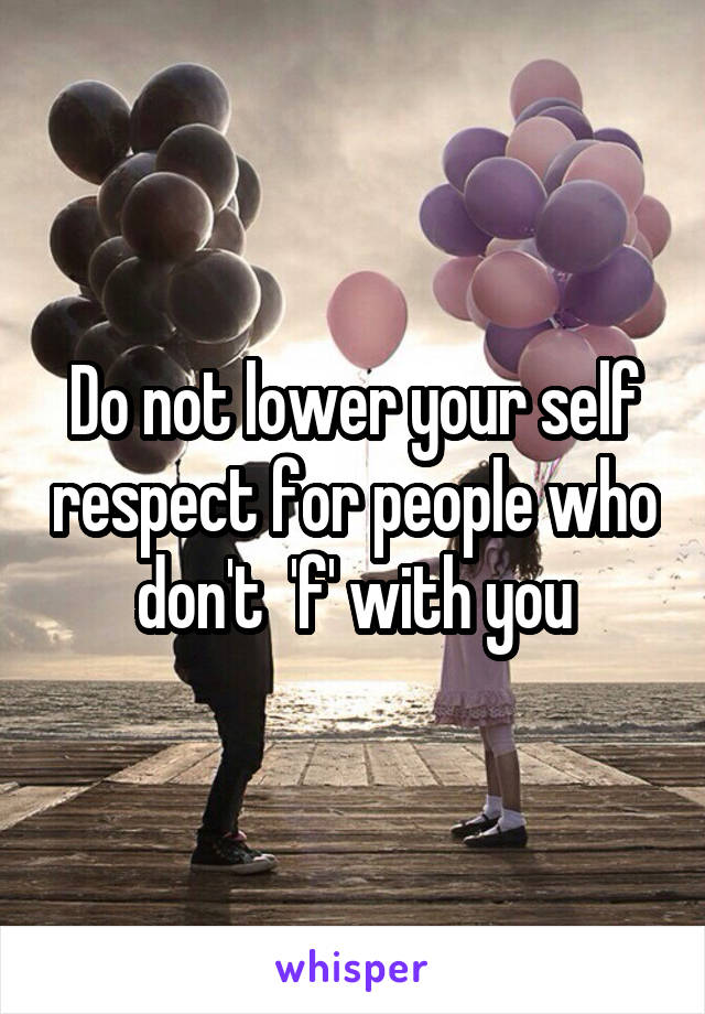 Do not lower your self respect for people who don't  'f' with you