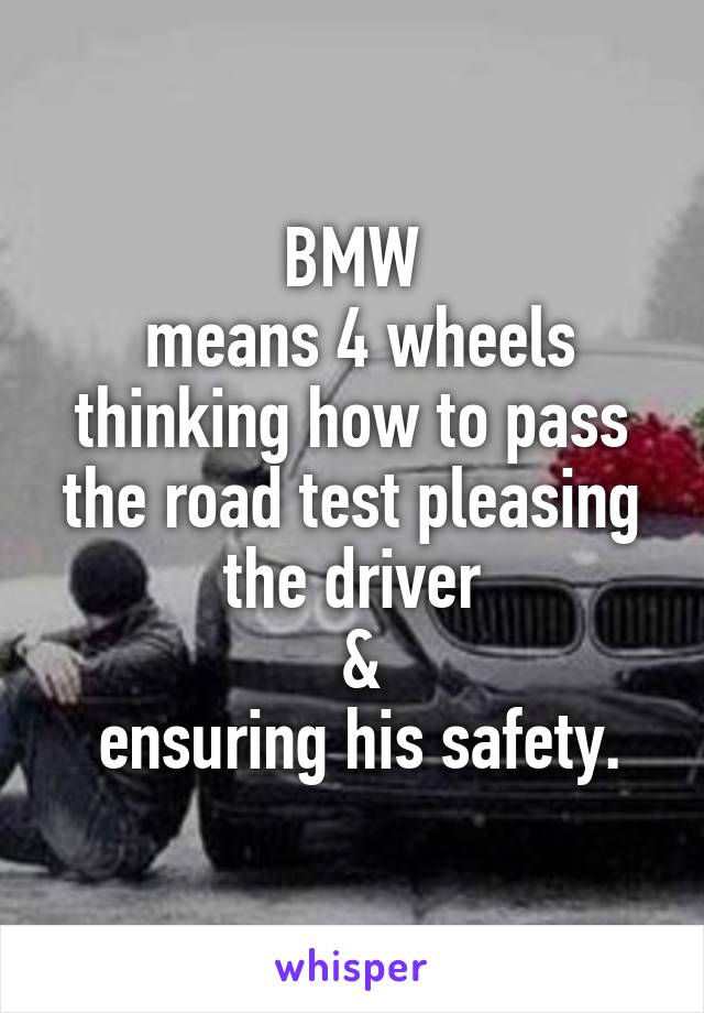 BMW  means 4 wheels thinking how to pass the road test pleasing the driver  &  ensuring his safety.