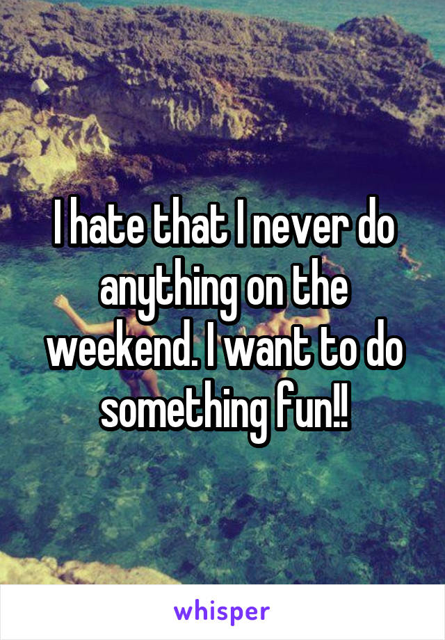 I hate that I never do anything on the weekend. I want to do something fun!!