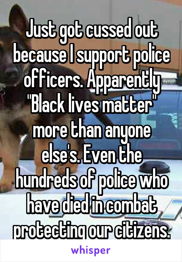 "Just got cussed out because I support police officers. Apparently ""Black lives matter"" more than anyone else's. Even the hundreds of police who have died in combat protecting our citizens."