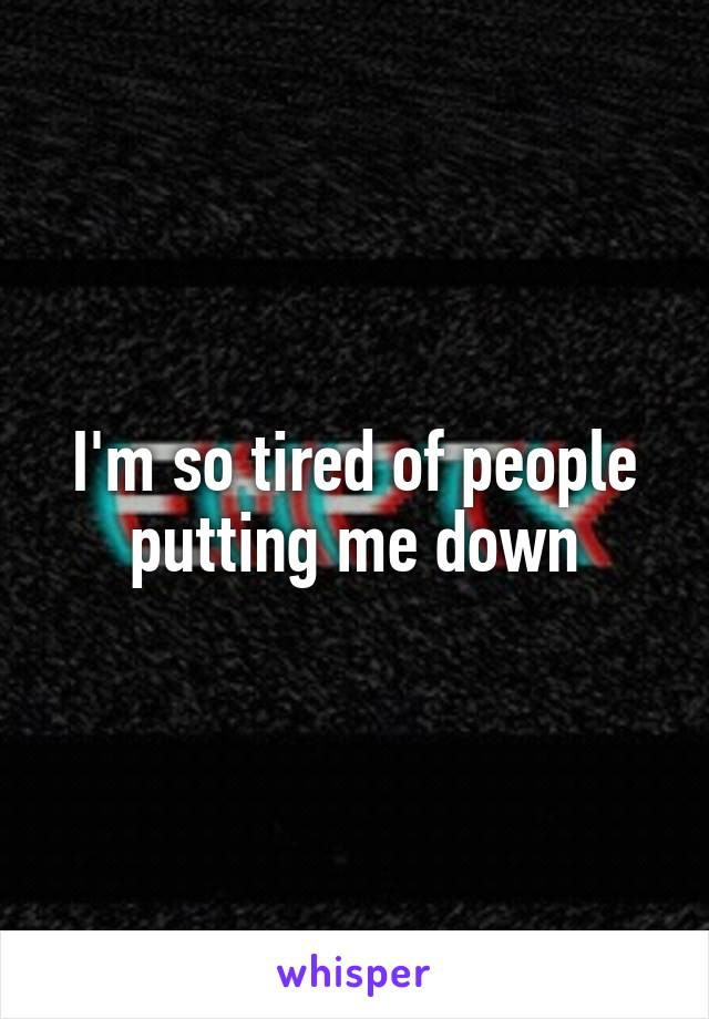 I'm so tired of people putting me down