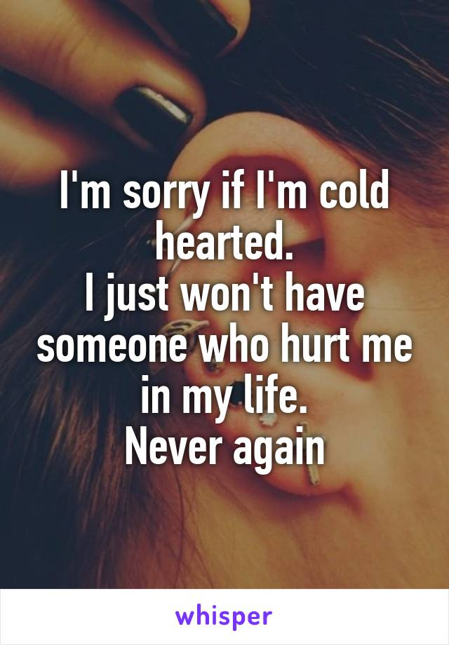 I'm sorry if I'm cold hearted. I just won't have someone who hurt me in my life. Never again