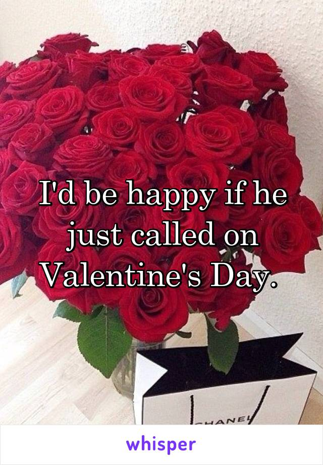 I'd be happy if he just called on Valentine's Day.