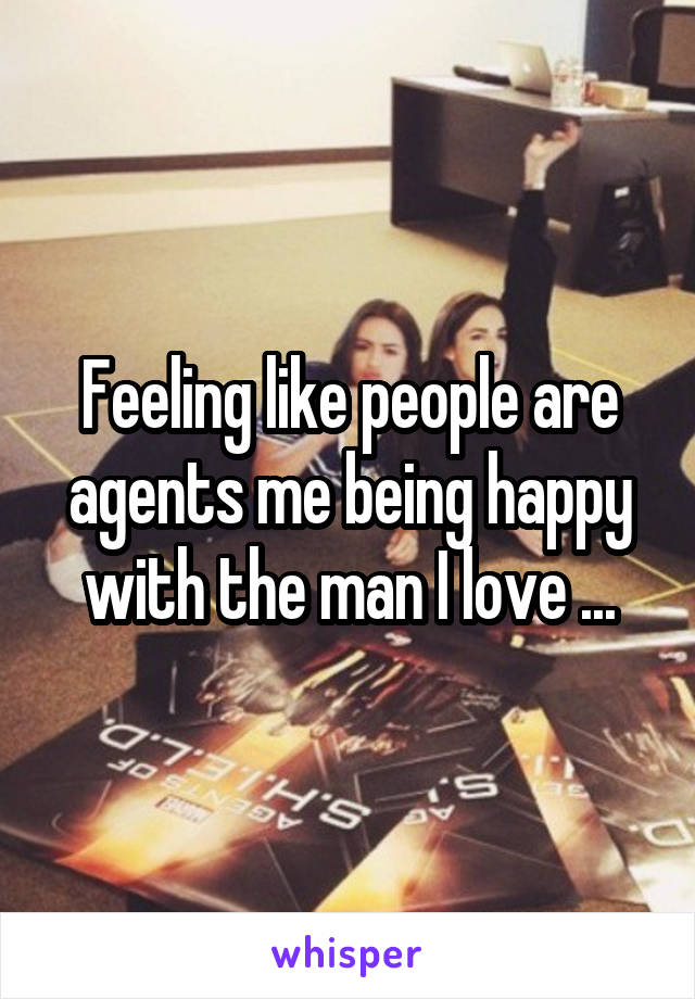 Feeling like people are agents me being happy with the man I love ...