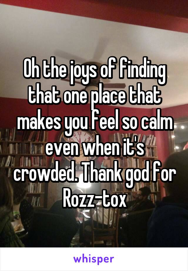 Oh the joys of finding that one place that makes you feel so calm even when it's crowded. Thank god for Rozz-tox