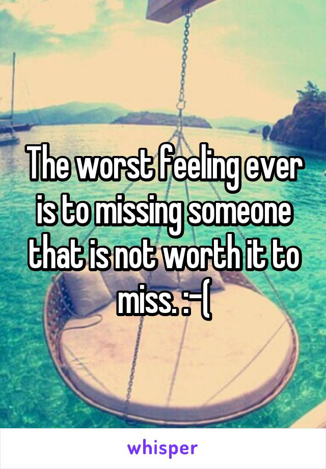 The worst feeling ever is to missing someone that is not worth it to miss. :-(