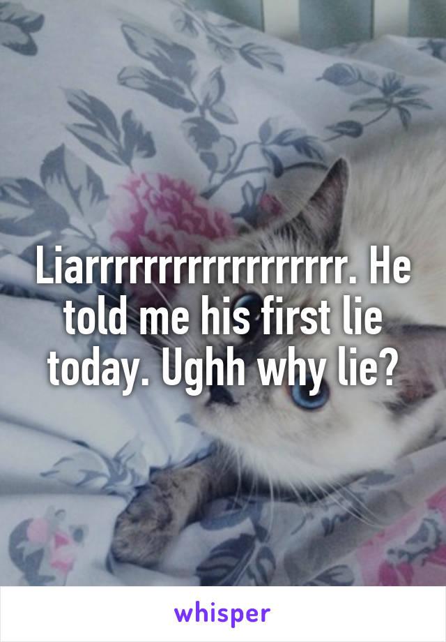 Liarrrrrrrrrrrrrrrrrr. He told me his first lie today. Ughh why lie?