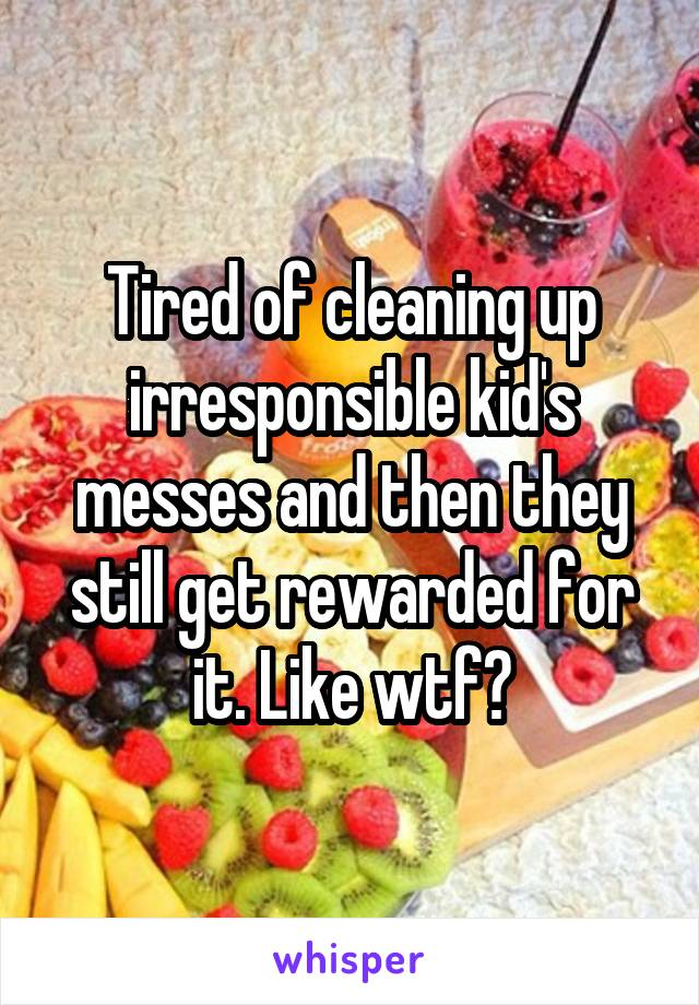 Tired of cleaning up irresponsible kid's messes and then they still get rewarded for it. Like wtf?