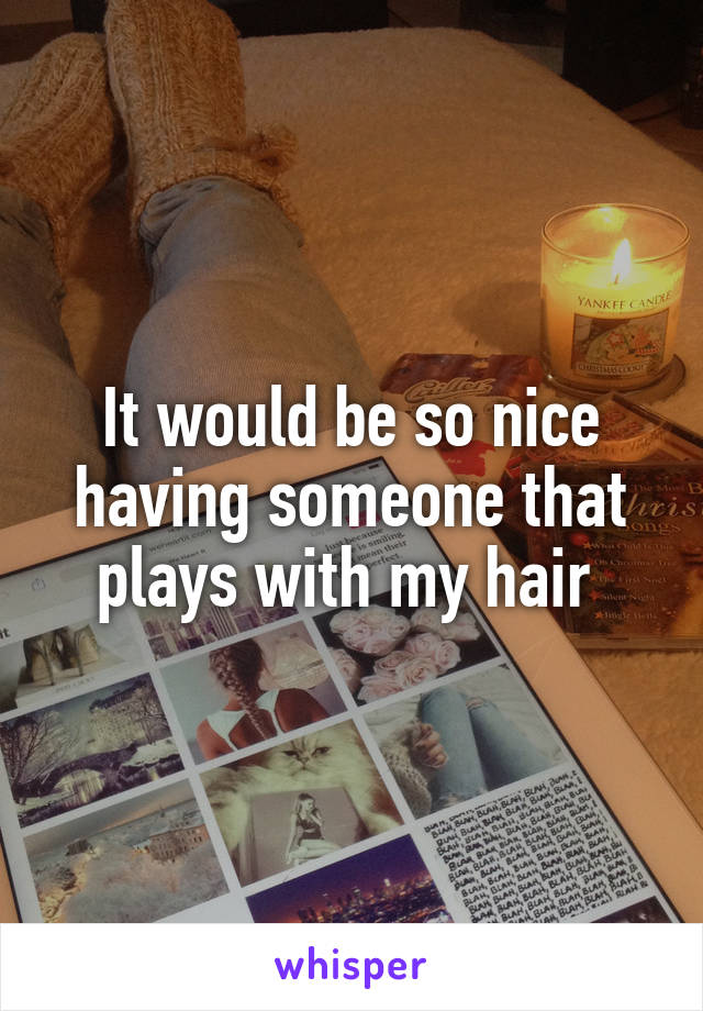 It would be so nice having someone that plays with my hair