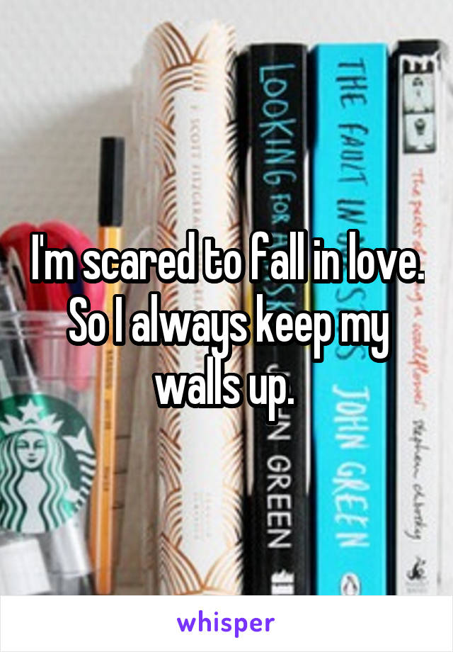 I'm scared to fall in love. So I always keep my walls up.