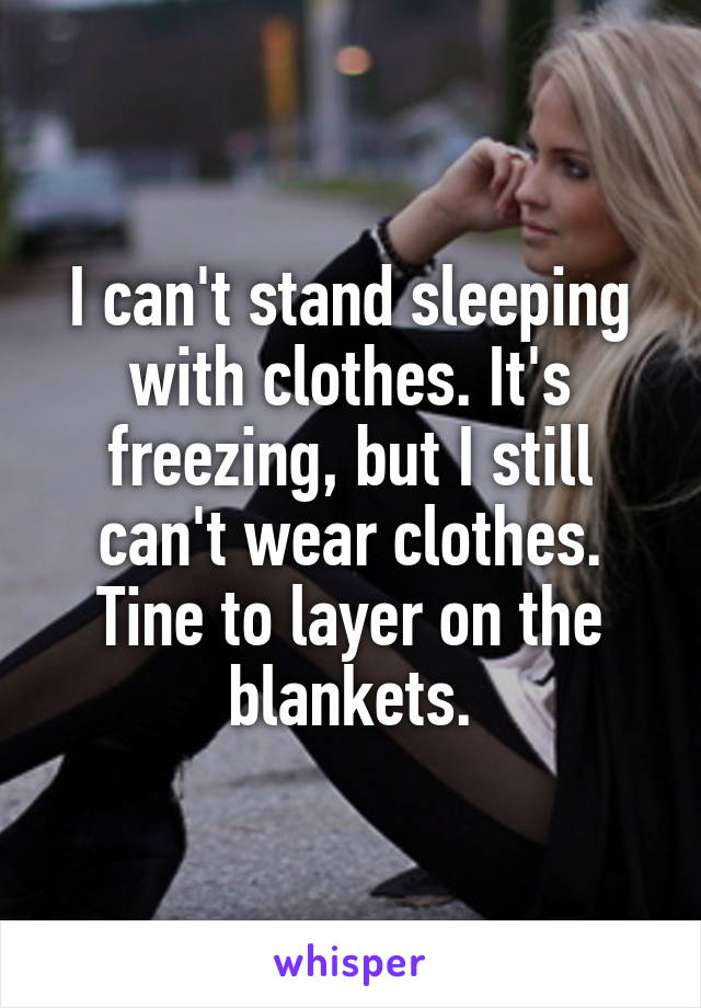 I can't stand sleeping with clothes. It's freezing, but I still can't wear clothes. Tine to layer on the blankets.