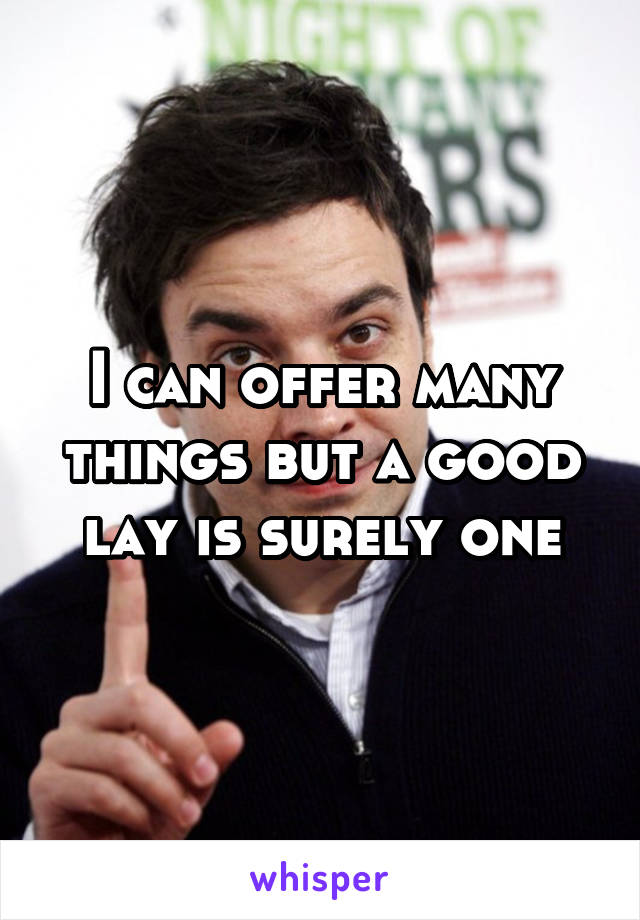I can offer many things but a good lay is surely one
