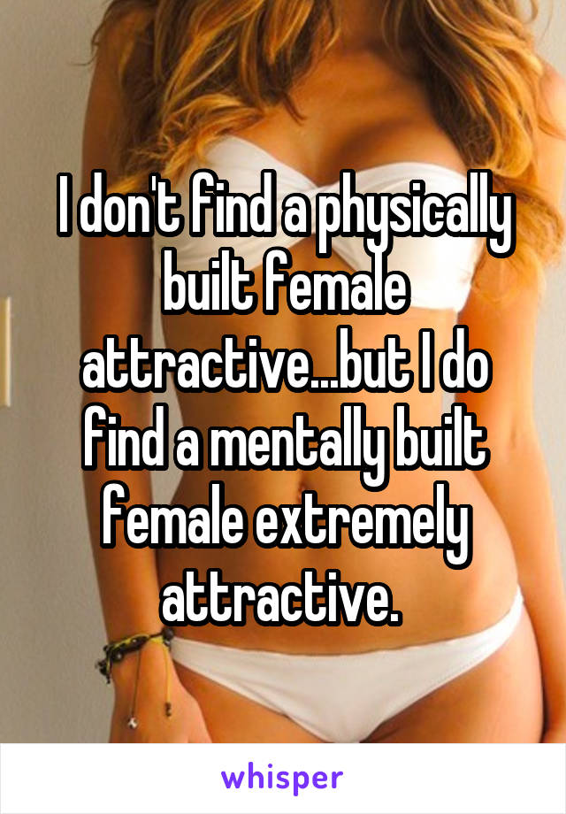 I don't find a physically built female attractive...but I do find a mentally built female extremely attractive.