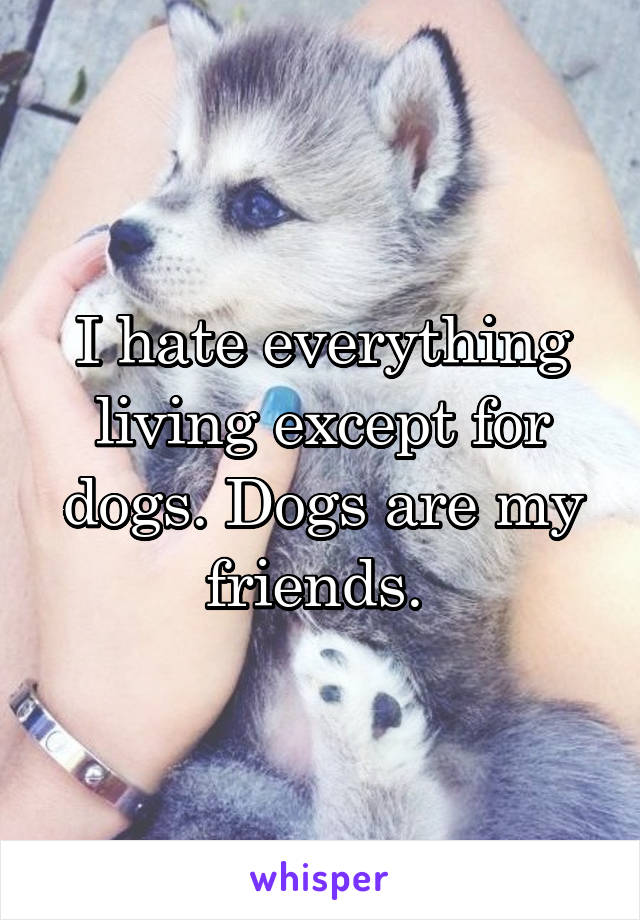 I hate everything living except for dogs. Dogs are my friends.