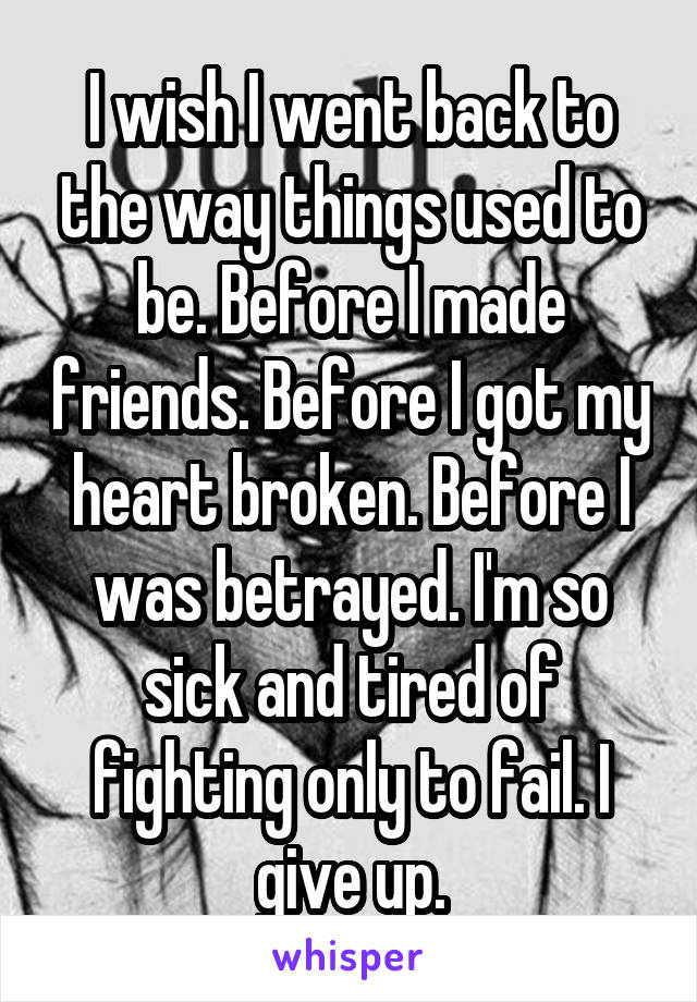 I wish I went back to the way things used to be. Before I made friends. Before I got my heart broken. Before I was betrayed. I'm so sick and tired of fighting only to fail. I give up.