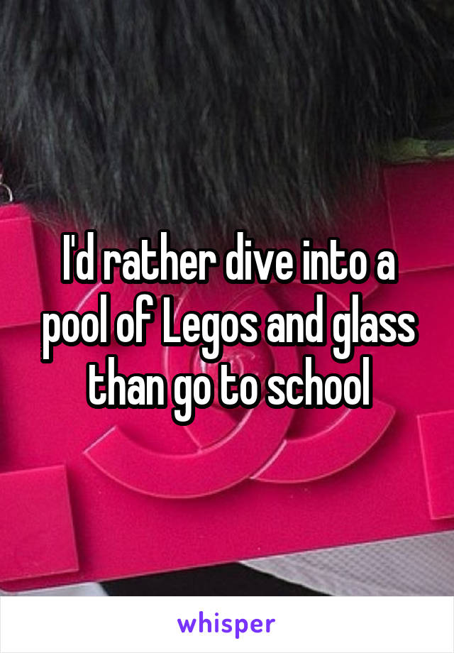 I'd rather dive into a pool of Legos and glass than go to school