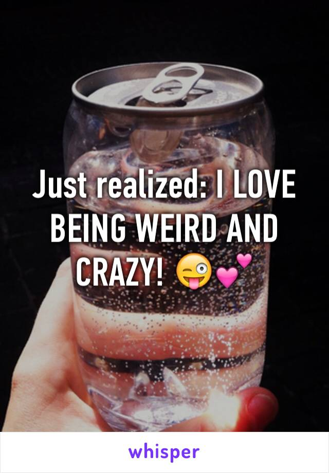 Just realized: I LOVE BEING WEIRD AND CRAZY! 😜💕