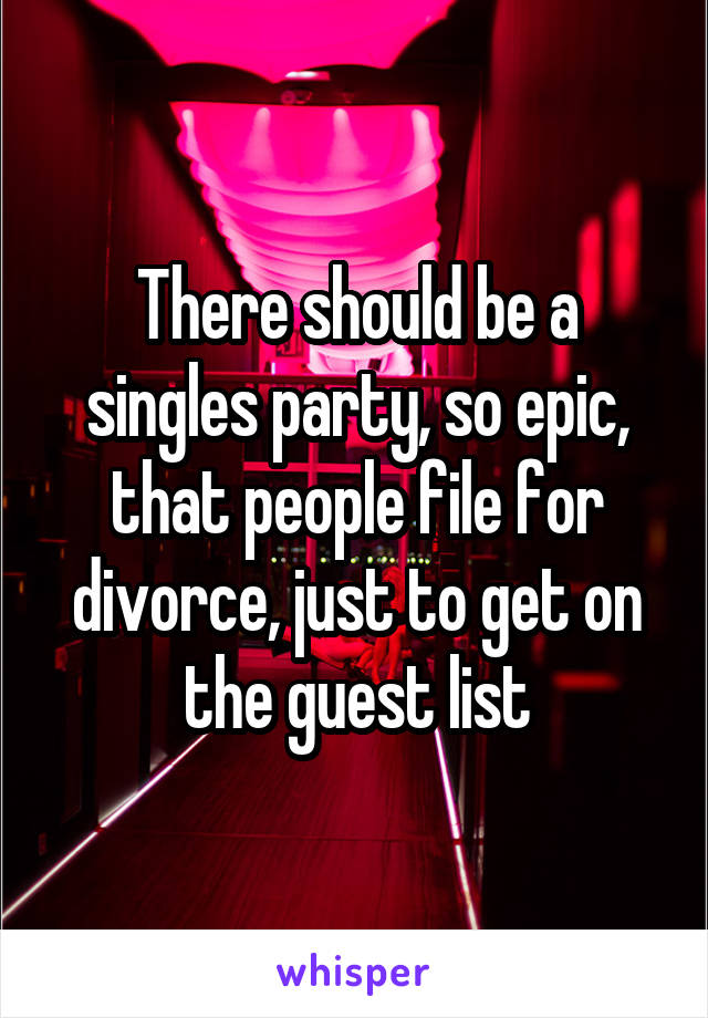 There should be a singles party, so epic, that people file for divorce, just to get on the guest list