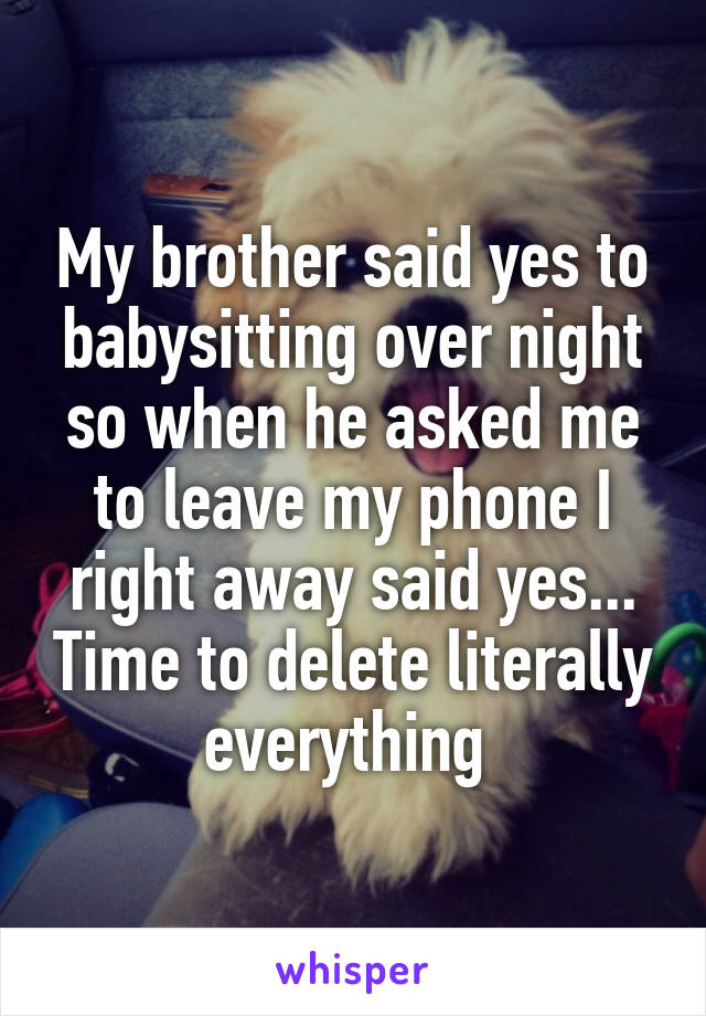 My brother said yes to babysitting over night so when he asked me to leave my phone I right away said yes... Time to delete literally everything
