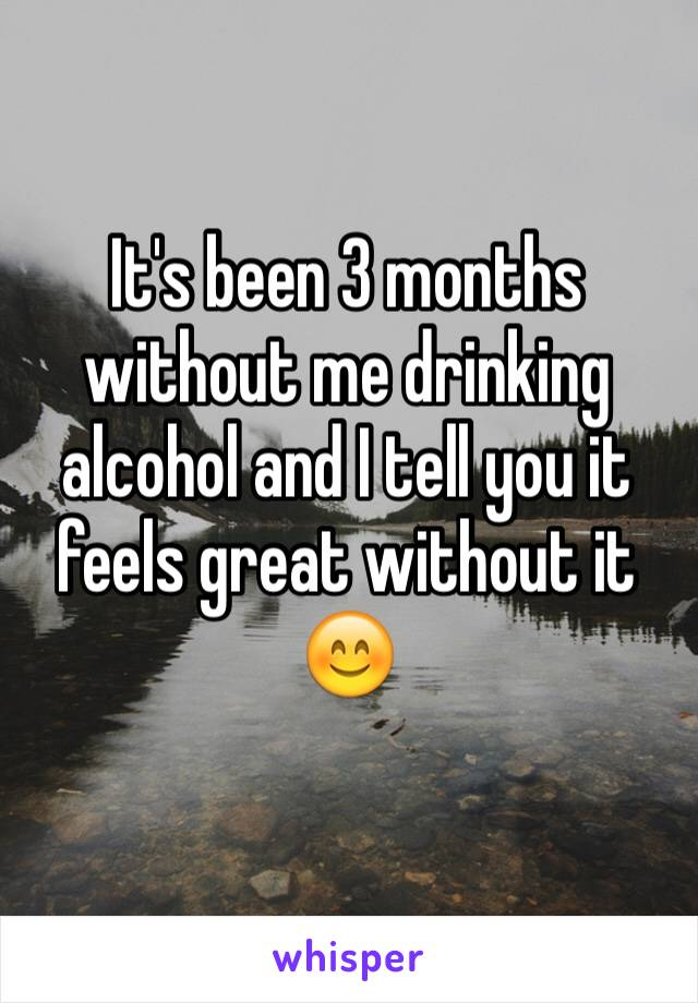 It's been 3 months without me drinking alcohol and I tell you it feels great without it 😊