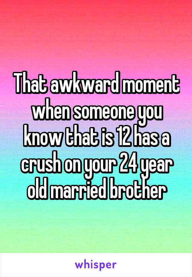That awkward moment when someone you know that is 12 has a crush on your 24 year old married brother
