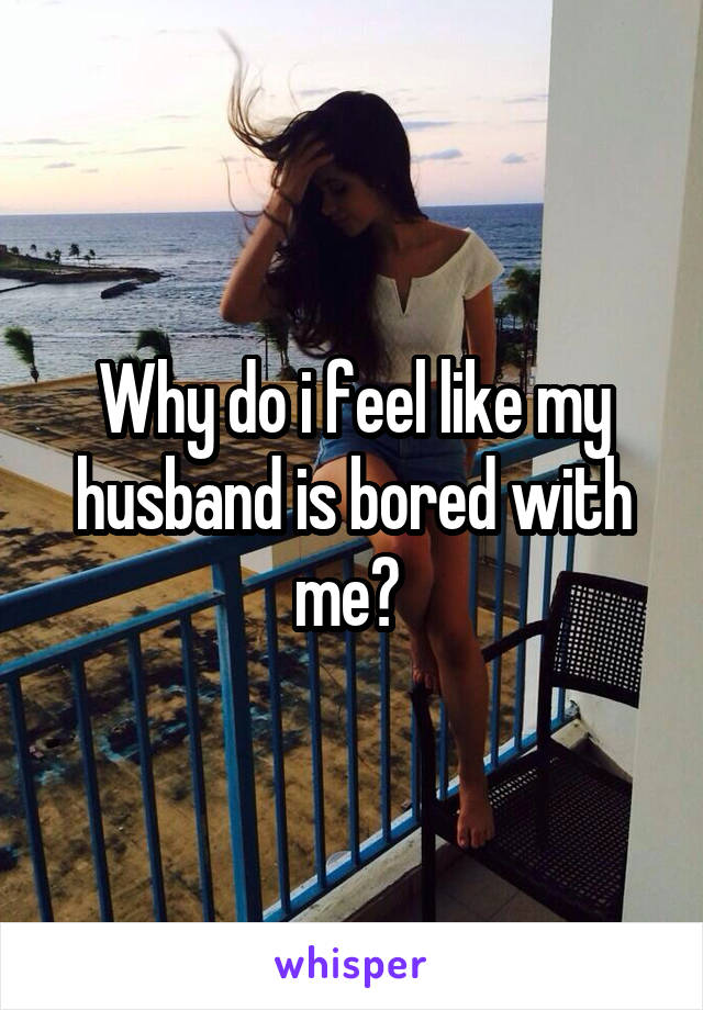 Why do i feel like my husband is bored with me?