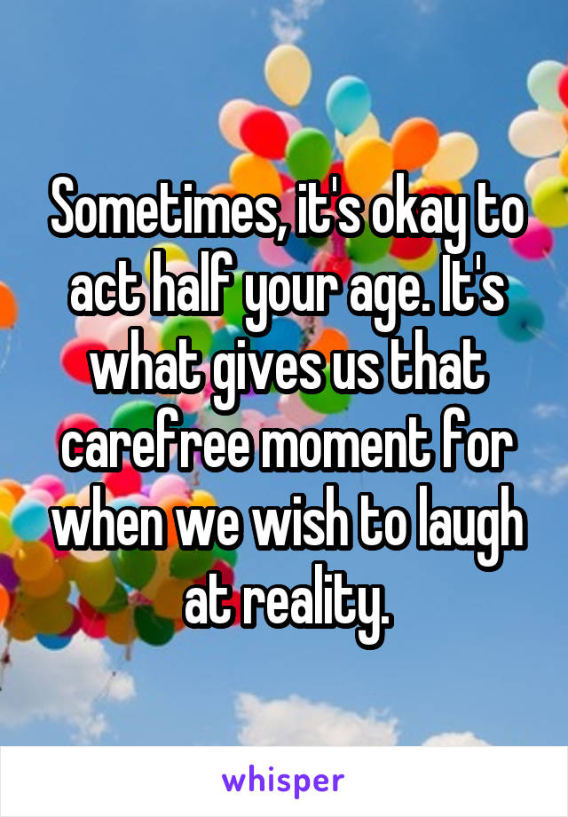 Sometimes, it's okay to act half your age. It's what gives us that carefree moment for when we wish to laugh at reality.