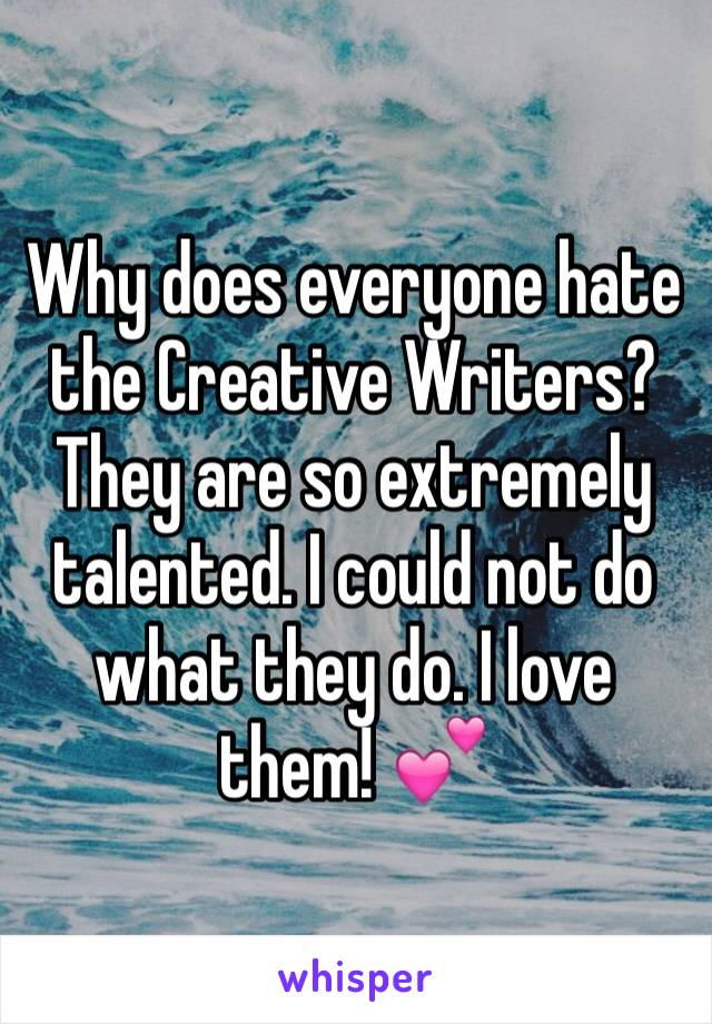 Why does everyone hate  the Creative Writers? They are so extremely talented. I could not do what they do. I love them! 💕