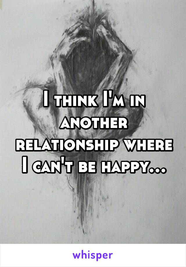I think I'm in another relationship where I can't be happy…