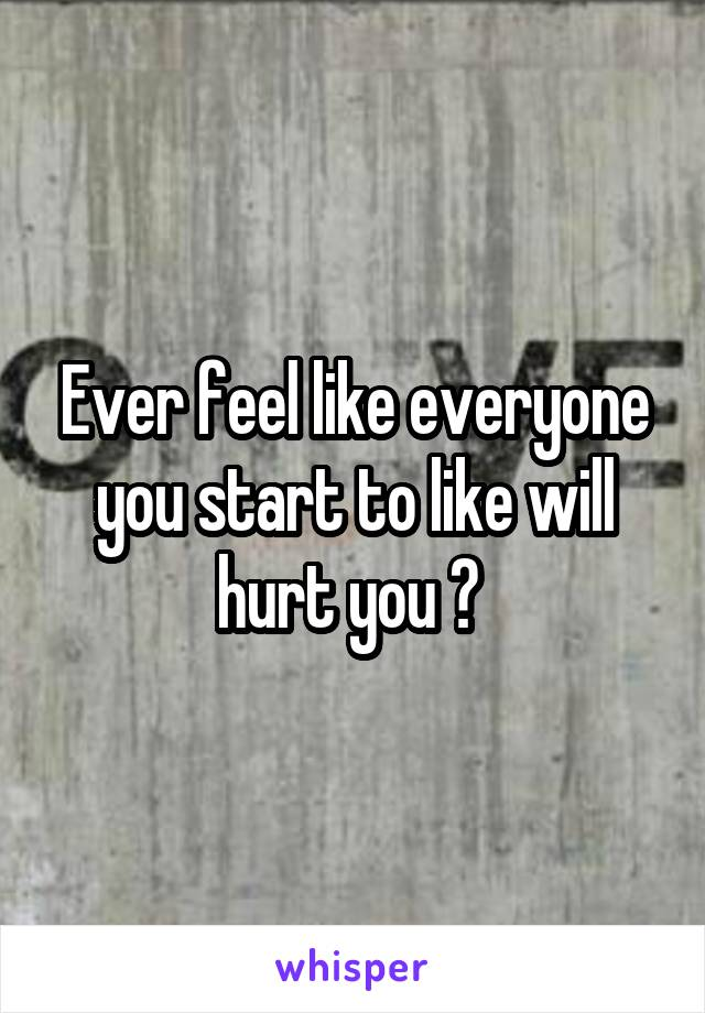 Ever feel like everyone you start to like will hurt you ?